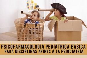 PSICOFARMACOLOGÍA PEDIÁTRICA BÁSICA PARA DISCIPLINAS AFINES A LA PSIQUIATRÍA 2021